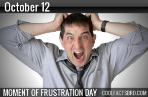 Picture borrowed from: http://www.coolfactsbro.com/wp-content/uploads/2012/10/October-12th-is-Moment-of-Frustration-Day.png Copyright remains that of the original owner.