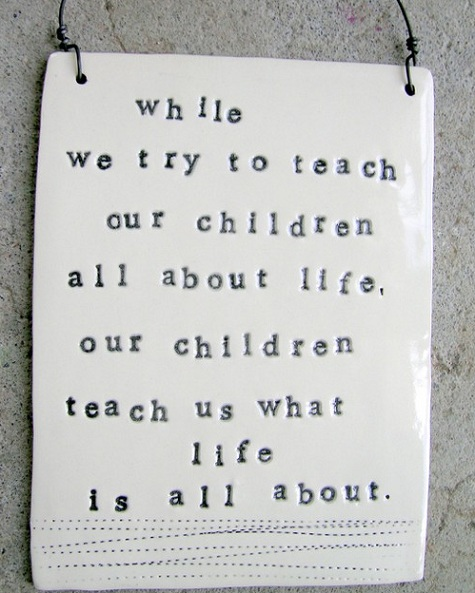 Picture borrowed from: http://www.babysavers.com/wp-content/uploads/2011/10/while-we-try-to-teach-our-children-quote.jpg Copyright remains that of the original owner.