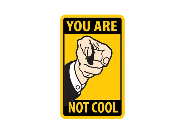 Picture borrowed from: http://www.andysowards.com/blog/assets/you-are-not-cool-sign-design-600x434.jpg Copyright remains that of the original owner.